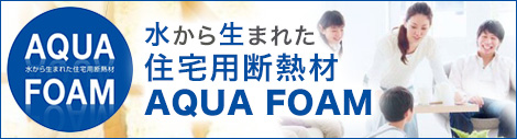水から生まれた住宅用断熱材AQUA FOAM(アクアフォーム)のご紹介